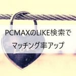 PCMAXのLIKE検索で望む相手とマッチング率アップ