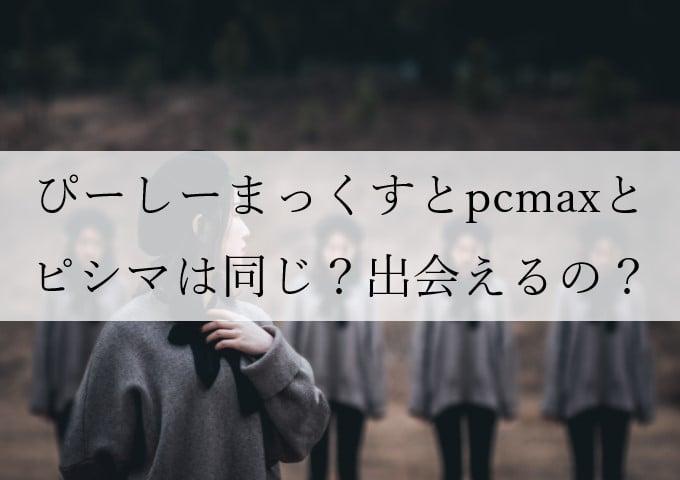ピイシイマックス、ぴーしーまっくふ、ピシマ、PCマックスはPCMAXのこと?出会い系?