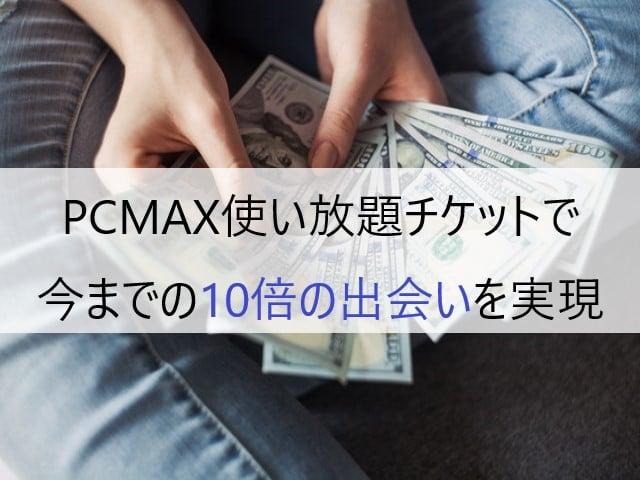 PCMAX使い放題チケットで今までの10倍の出会いを実現