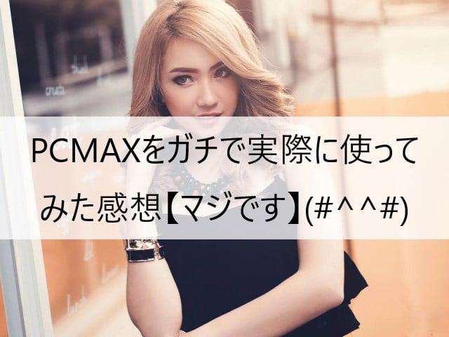 PCMAXをガチで実際に使ってみた感想【マジです】(#^^#)