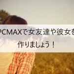 PCMAXで女友達や彼女を作りましょう!