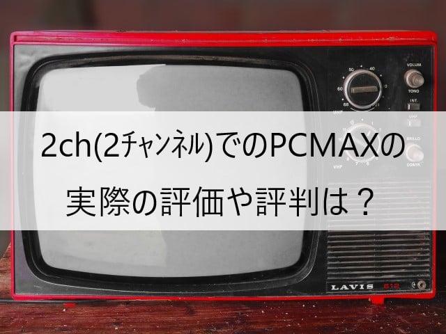 PCMAXの2ch(2チャンネル)5ch(5チャンネル)での実際の評価や評判は?