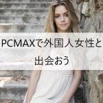 PCMAXで外国人女性と出会おう