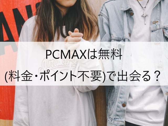 PCMAXは無料(料金・ポイント不要)で出会えるか?