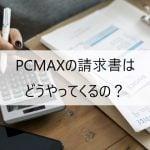 PCMAXの請求書はどうやってくるの?