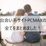 出会い系サイトPCMAXの全てまとめました!出会えるのか?