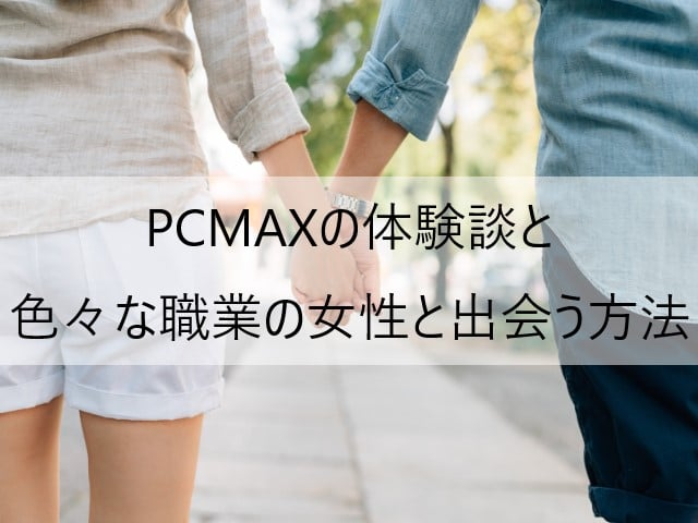 PCMAXの体験談と色々な職業の女性と出会う方法